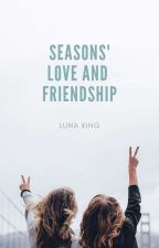Seasons' Love And Friendship (Completed/Published) by lunaking_phr