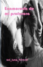 Enamorada de mi profesora by sol_luna_forever