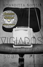 VIGIADOS - 7 dias para sobreviver. by AmandittaGomes