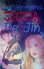 La Hermana Suicida De Jin ( bts y tu) by LucianaPosadas