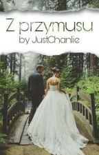 Z Przymusu (ZAKOŃCZONE) by JustChanlie