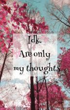 Idk. Are Only My Thoughts by BadReputation18
