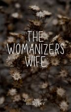 The Womanizer's Wife (UNDER MAJOR EDITING) by Milkyber
