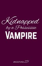 Kidnapped by a Possessive Vampire [rewrite] by missrose25