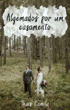 ALGEMADOS POR UM CASAMENTO by ThaisCamila