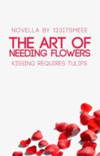 The Art of Needing Flowers by 123itsmeee