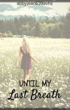 Until my last breath by abbyjean639avhs
