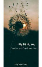 Hãy Để Họ Yêu - Câu Chuyện Của Thanh Xuân by MyPhuongTrang