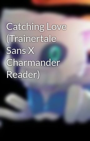 Catching Love (Trainertale Sans X Charmander Reader) by Chocolover323