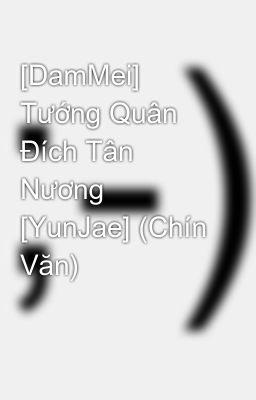 [DamMei] Tướng Quân Đích Tân Nương [YunJae] (Chín Văn)
