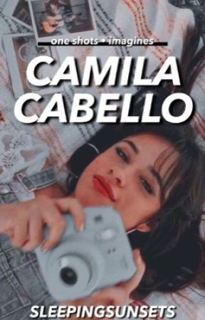 camila cabello ➳ one-shots ♡ by sleepingsunsets