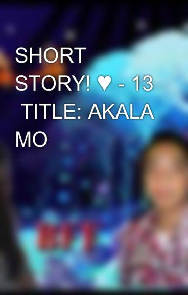 SHORT STORY! ♥ - 13  TITLE: AKALA MO by aiken_0723