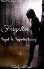 Forgotten     {Sequel to ~ Reported Missing} {COMPLETED} by ThatGirlsAngelXO