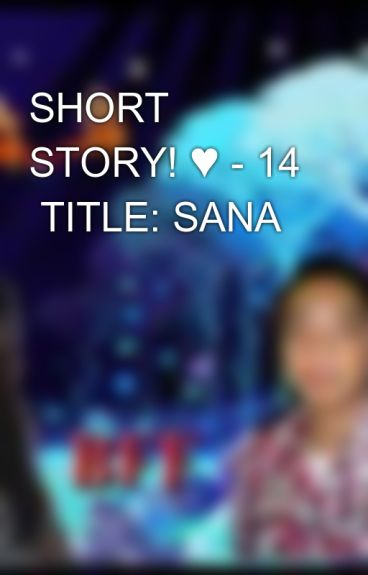 SHORT STORY! ♥ - 14  TITLE: SANA by aiken_0723