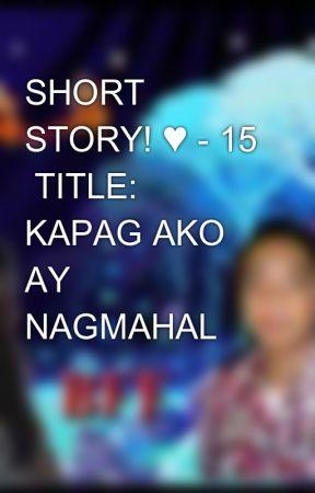 SHORT STORY! ♥ - 15  TITLE: KAPAG AKO AY NAGMAHAL by aiken_0723