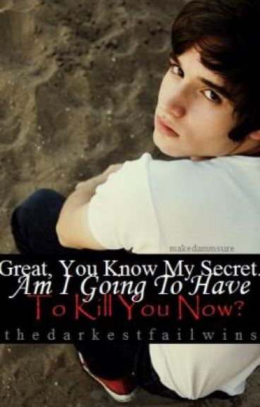 Great, You Know My Secret. Am I Going To Have To Kill You Now?