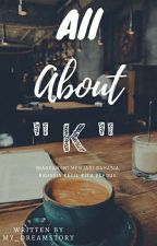 All about K by my_dreamstory