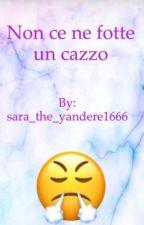 Non ce ne fotte un cazzo by sara_the_yandere1666