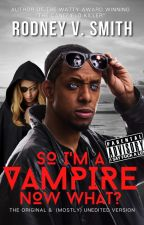 SO I'M A VAMPIRE... NOW WHAT? by RodneyVSmith