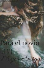 Para el novio de mi mejor amiga by Constanza_Estefania