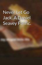 Never Let Go Jack. A Daniel Seavey Fanfic. by BabyDanielJaames