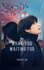 What You Waiting For!! Kim Taehyung X Reader (Completed) by SickOfTae_Uva