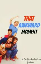 That Awkward Moment... ( A One Direction FanFiction ) by malikmania