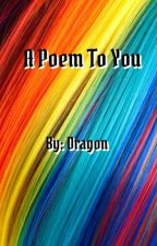 A Poem To You by DeliriousDragon