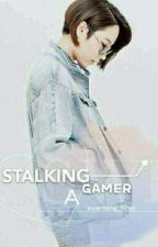 Stalking A Gamer by Kwentong_Tinay