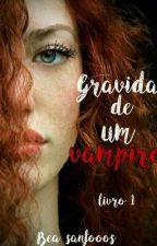 Gravida De Um Vampiro by bea_Santooos