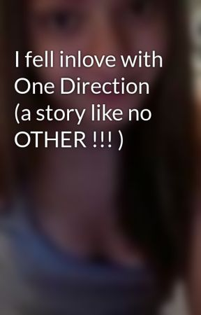 I fell inlove with One Direction (a story like no OTHER !!! ) by ibelieveinME