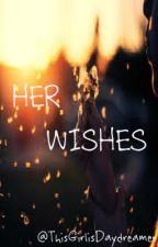 Her Wishes ( CURRENTLY EDITING ) by TheRealDaydreamer