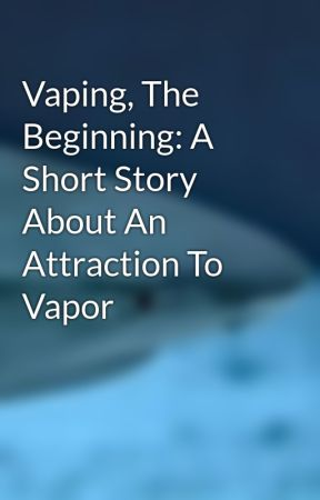 Vaping, The Beginning: A Short Story About An Attraction To Vapor by VaporizerShark