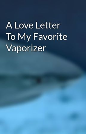 A Love Letter To My Favorite Vaporizer by VaporizerShark