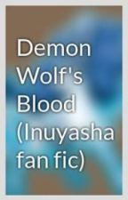 Demon Wolf's Blood (Inuyasha fan fic) by Lily-Harmonia