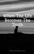 When The Life Becomes The Truth by bhanuuSharma