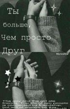 Ты больше, Чем просто Друг { РЕДАКЦИЯ } by Murocshka