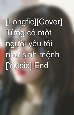 [Longfic][Cover] Từng có một người yêu tôi như sinh mệnh [Yulsic] End