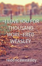~I LOVE YOU FOR THOUSAND MORE~FRED WEASLEY by redericaweasley