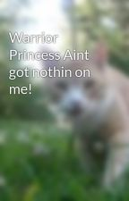 Warrior Princess Aint got nothin on me! by atwrwiththewrld