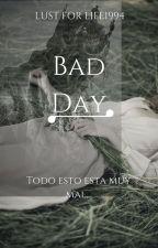 BAD DAY by LUSTFORLIFE1994