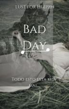 BAD DAY by LUSTFORLIFE1994