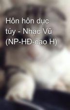 Hôn hôn dục túy - Nhạc Vũ (NP-HĐ-cao H) by khuynhdiem