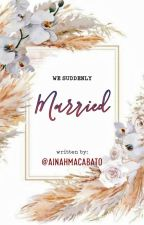 We suddenly married (Under edited) by ainahmacabato