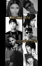 Ghetto life to gold life by missy_chelsea64