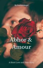 Abhor & Amour (Ongoing-Not Edited) by SCARLETTANGEL111
