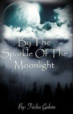 By The Sparkle Of The Moonlight (Watty2017) by Trisha_Galore