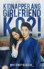 Kidnapper Ang Girlfriend Ko?! [SLOW UPDATE] by Bluexxii_