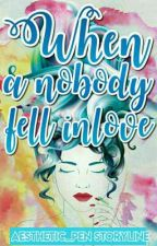 Book 1: When a Nobody Fell in Love (Major editing and revising) by Aesthetic_Pen