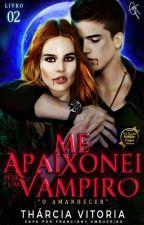 Me Apaixonei Por Um Vampiro - O Amanhecer  by TharcyDJS